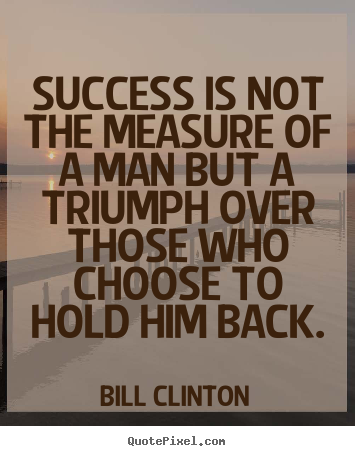 Success is not the measure of a man but a triumph over those.. Bill Clinton top success quotes