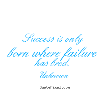 Quotes about success - Success is only born where failure has bred.