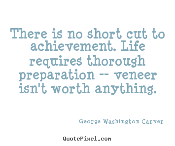 There is no short cut to achievement. life requires thorough.. George Washington Carver best success quotes