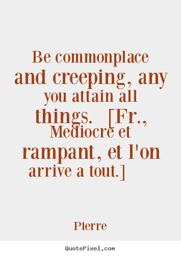 Success quotes - Be commonplace and creeping, any you attain all things...
