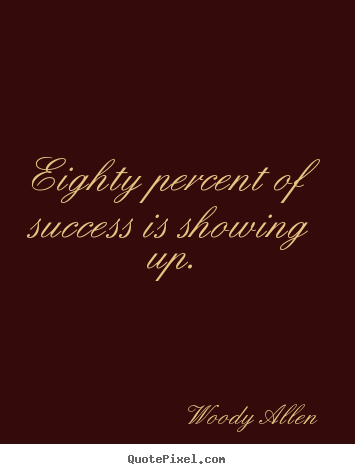 Quote about success - Eighty percent of success is showing up.