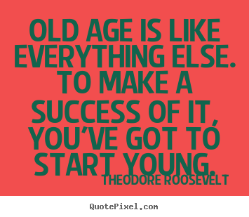 Design your own picture quotes about success - Old age is like everything else. to make a success of it,..