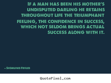 Sigmund Freud picture quotes - If a man has been his mother's undisputed darling he retains throughout.. - Success quotes