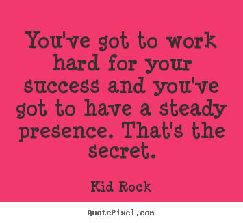 Quotes about success - You've got to work hard for your success and you've got to have..