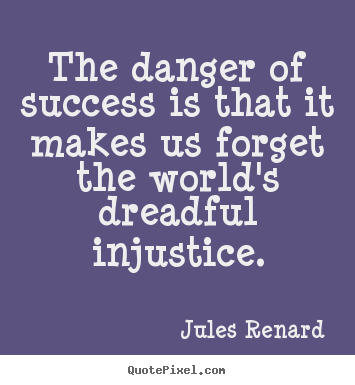 Jules Renard picture quotes - The danger of success is that it makes us forget the world's dreadful.. - Success sayings