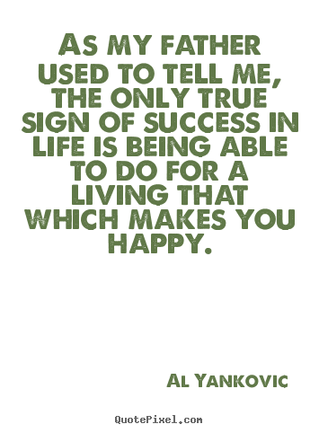 As my father used to tell me, the only true sign.. Al Yankovic top success quotes
