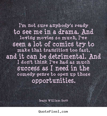 Seann William Scott picture quotes - I'm not sure anybody's ready to see me in a drama. and loving.. - Success quotes