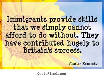 Sayings about success - Immigrants provide skills that we simply..
