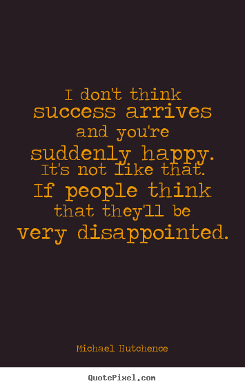 Michael Hutchence picture quotes - I don't think success arrives and you're suddenly.. - Success quotes