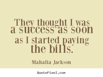 They thought i was a success as soon as i started paying the bills. Mahalia Jackson great success quotes