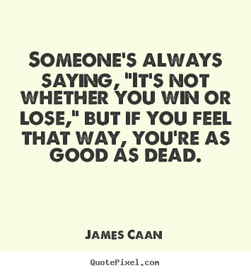 "Someone's always saying, ""it's not whether you win or.. James Caan greatest success quotes"