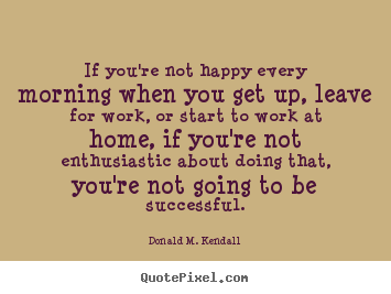 Success quotes - If you're not happy every morning when you get..