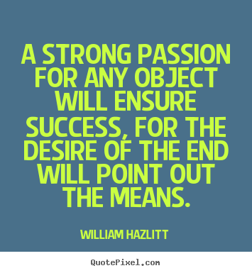 A strong passion for any object will ensure success,.. William Hazlitt famous success quotes