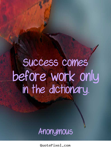 Success comes before work only in the dictionary. Anonymous  success quotes