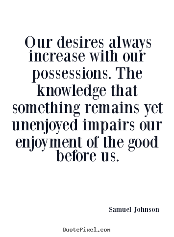 Quotes about success - Our desires always increase with our possessions. the..