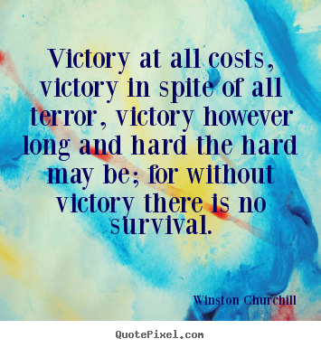 Victory at all costs, victory in spite of all terror, victory however.. Winston Churchill  success quotes