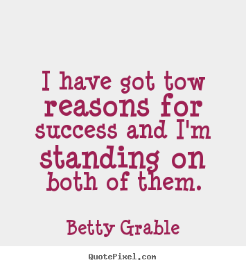 Sayings about success - I have got tow reasons for success and i'm standing on both of..
