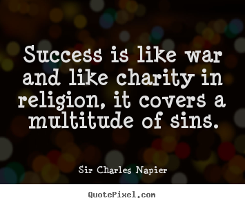 Sir Charles Napier image quotes - Success is like war and like charity in religion, it covers a multitude.. - Success quotes