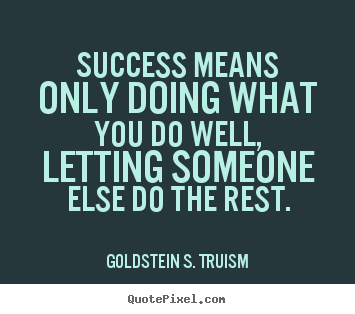 Success means only doing what you do well, letting.. Goldstein S. Truism  success quotes