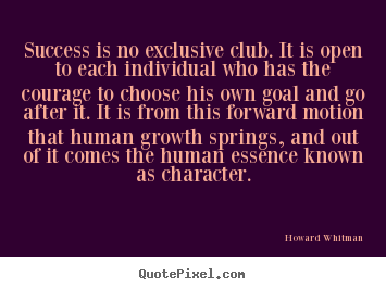 Success is no exclusive club. it is open to each individual.. Howard Whitman great success quotes