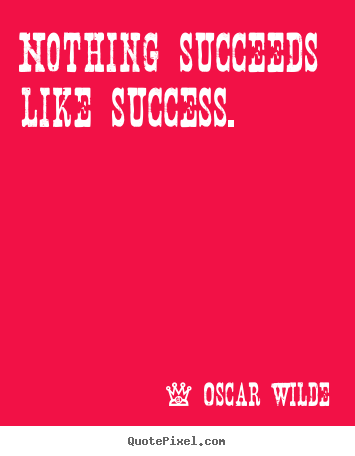 Success quotes - Nothing succeeds like success.