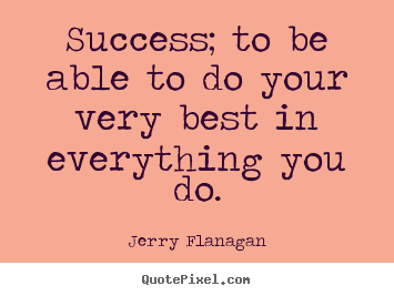 Jerry Flanagan picture quote - Success; to be able to do your very best in everything you do. - Success quotes