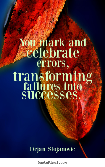 Success quotes - You mark and celebrate errors, transforming..