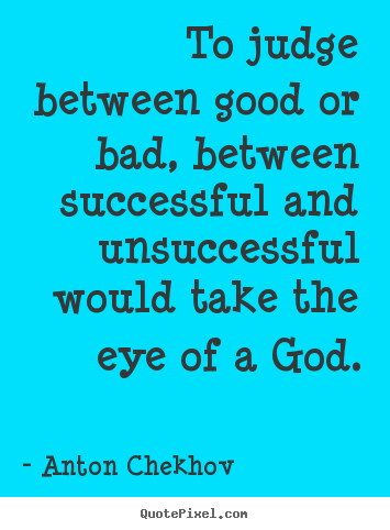 Success quotes - To judge between good or bad, between successful and unsuccessful..