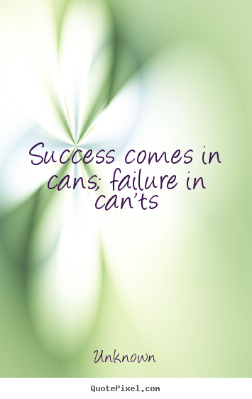 Unknown picture quote - Success comes in cans; failure in can'ts - Success quote