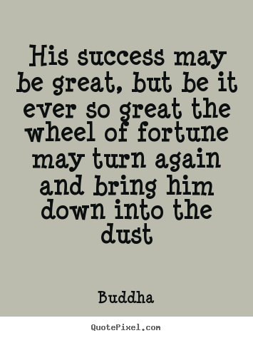 Make personalized picture quotes about success - His success may be great, but be it ever so great the wheel of fortune..