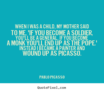 Pablo Picasso picture quotes - When i was a child, my mother said to me, 'if you become a soldier,.. - Success quote