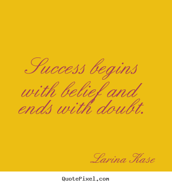 Larina Kase picture quotes - Success begins with belief and ends with doubt. - Success quotes