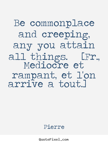 Make photo quote about success - Be commonplace and creeping, any you attain all things. [fr., mediocre..