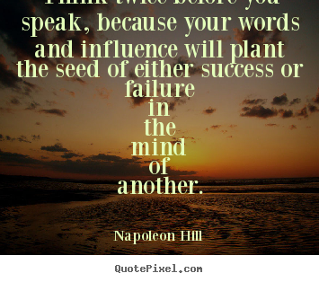 Quotes about success - Think twice before you speak, because your words and influence..