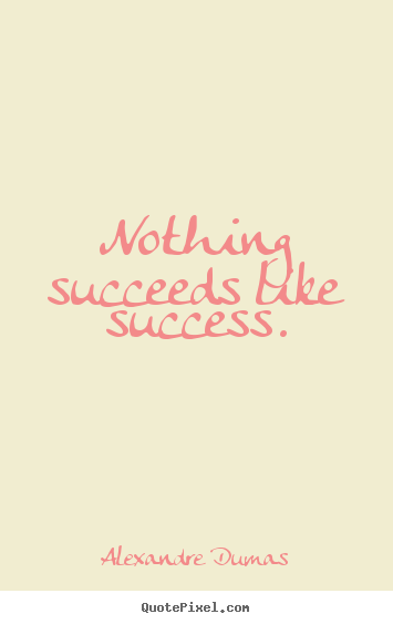 Success quote - Nothing succeeds like success.