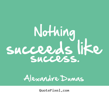 Nothing succeeds like success. Alexandre Dumas good success quotes