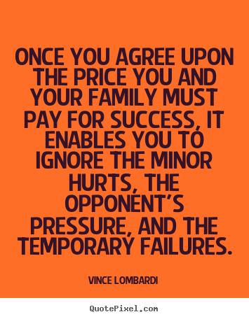 Once you agree upon the price you and your family must pay for success,.. Vince Lombardi best success sayings