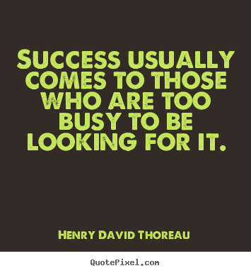 Quote about success - Success usually comes to those who are too busy to be looking for..