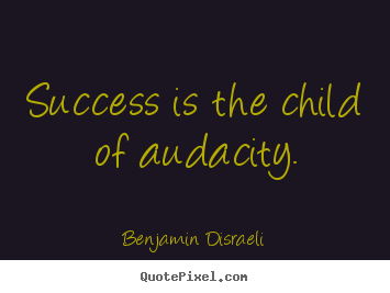 Success is the child of audacity. Benjamin Disraeli  success quote