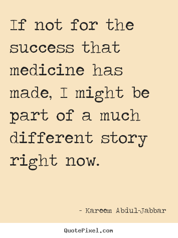 Kareem Abdul-Jabbar image quotes - If not for the success that medicine has made, i might be.. - Success quotes