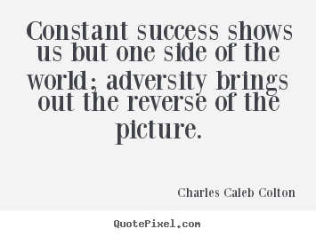 Charles Caleb Colton picture quotes - Constant success shows us but one side of the.. - Success quotes
