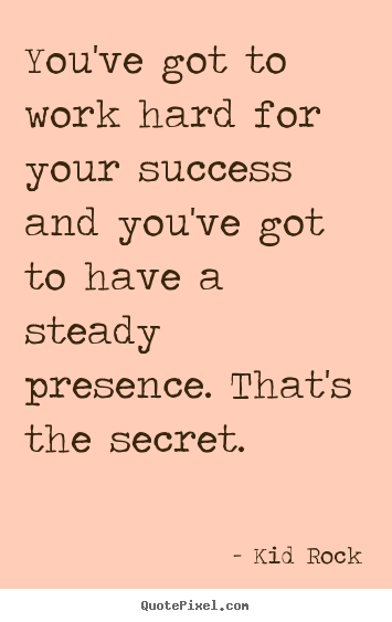 Kid Rock image sayings - You've got to work hard for your success and you've got to have a steady.. - Success quotes