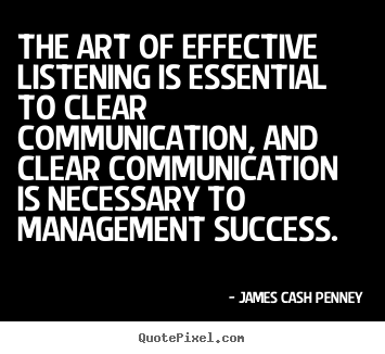 The art of effective listening is essential.. James Cash Penney best success quotes