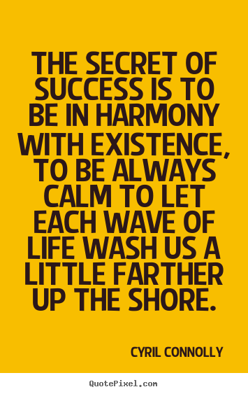 The secret of success is to be in harmony with existence,.. Cyril Connolly greatest success quotes