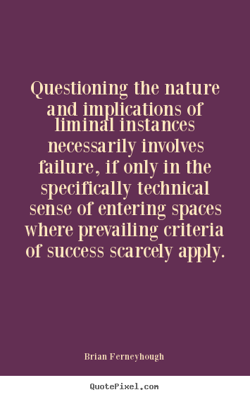 Questioning the nature and implications of liminal instances.. Brian Ferneyhough popular success sayings