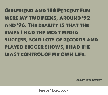 Girlfriend and 100 percent fun were my two peeks,.. Matthew Sweet popular success quotes