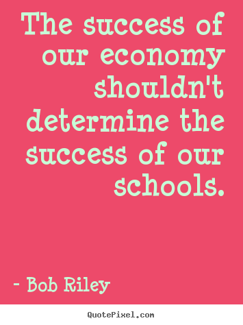 Bob Riley picture quotes - The success of our economy shouldn't determine the.. - Success quotes