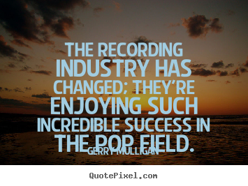 Gerry Mulligan picture quotes - The recording industry has changed; they're enjoying such incredible.. - Success quotes