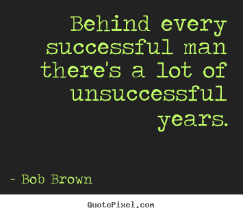 Success quote - Behind every successful man there's a lot of unsuccessful years.