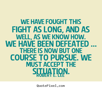 Quotes about success - We have fought this fight as long, and as well, as we know..